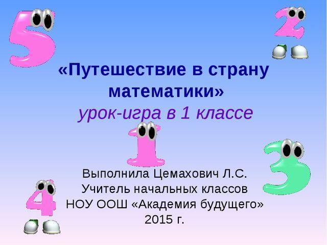 «Путешествие в страну математики» урок-игра в 1 классе Выполнила Цемахович Л....