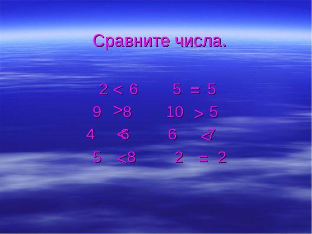 Сравните числа. 2 6 5 5 9 8 10 5 4 6 6 7 5 8 2 2 < > < < = > < =