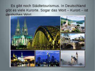 Es gibt noch Städtetourismus. In Deutschland gibt es viele Kurorte. Sogar da