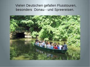 Vielen Deutschen gefallen Flusstouren, besonders Donau - und Spreereisen.