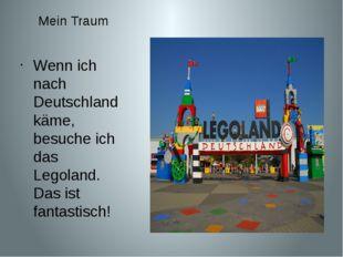 Mein Traum Wenn ich nach Deutschland käme, besuche ich das Legoland. Das ist