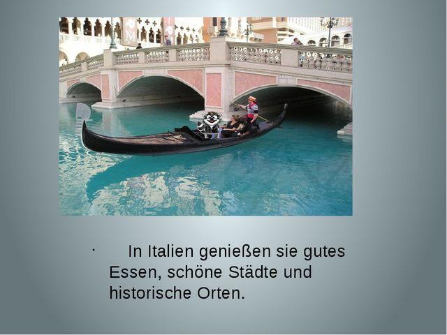 In Italien genießen sie gutes Essen, schöne Städte und historische Orten.