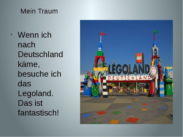 Mein Traum Wenn ich nach Deutschland käme, besuche ich das Legoland. Das ist...