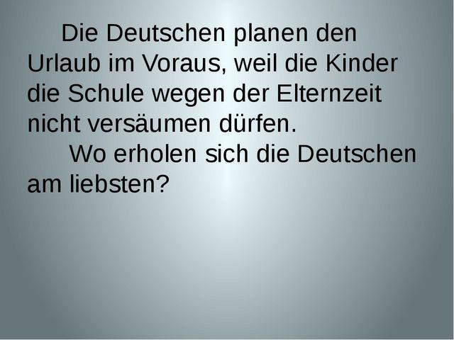 Die Deutschen planen den Urlaub im Voraus, weil die Kinder die Schule wegen...