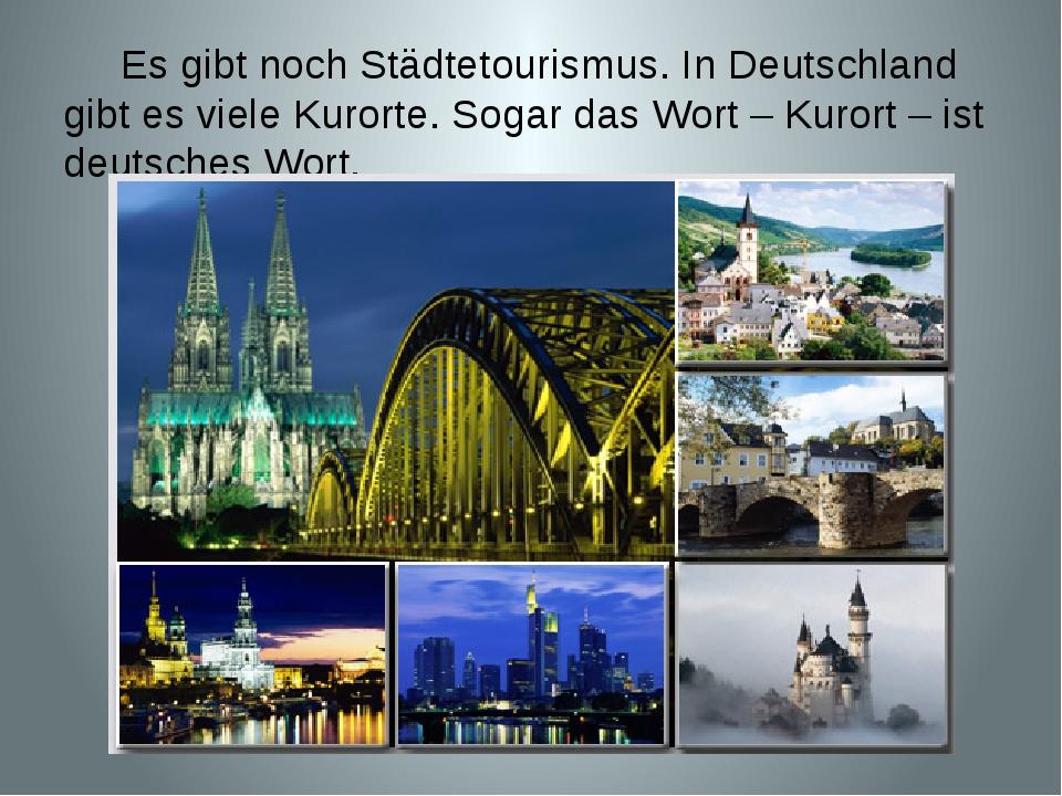 Es gibt noch Städtetourismus. In Deutschland gibt es viele Kurorte. Sogar da...