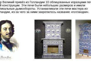 Пётр Великий привёз из Голландии 10 облицованных изразцами печей иной констру