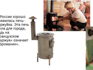 В России хорошо прижилась печь-буржуйка. Эта печь была для города, ведь на ф