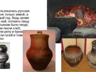 Использовалась русская печь не только зимой, а круглый год. Ведь кроме как в