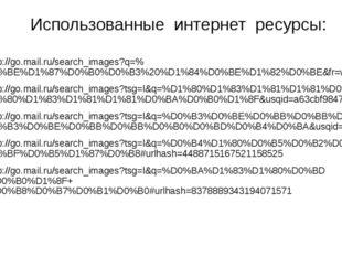 Использованные интернет ресурсы: http://go.mail.ru/search_images?q=%D0%BE%D1
