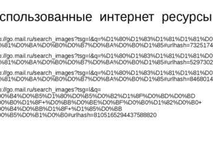 Использованные интернет ресурсы: http://go.mail.ru/search_images?tsg=l&q=%D1