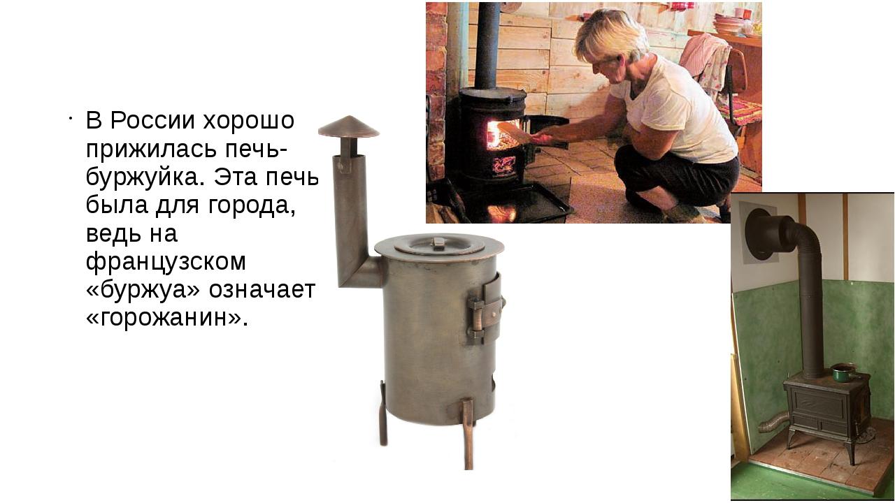 В России хорошо прижилась печь-буржуйка. Эта печь была для города, ведь на ф...