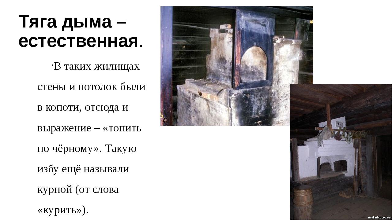 Тяга дыма – естественная. В таких жилищах стены и потолок были в копоти, отсю...
