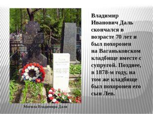Владимир Иванович Даль скончался в возрасте 70 лет и был похоронен наВаганьк