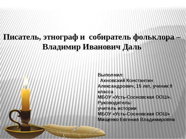 Писатель, этнографи собиратель фольклора – Владимир Иванович Даль Выполнил:...