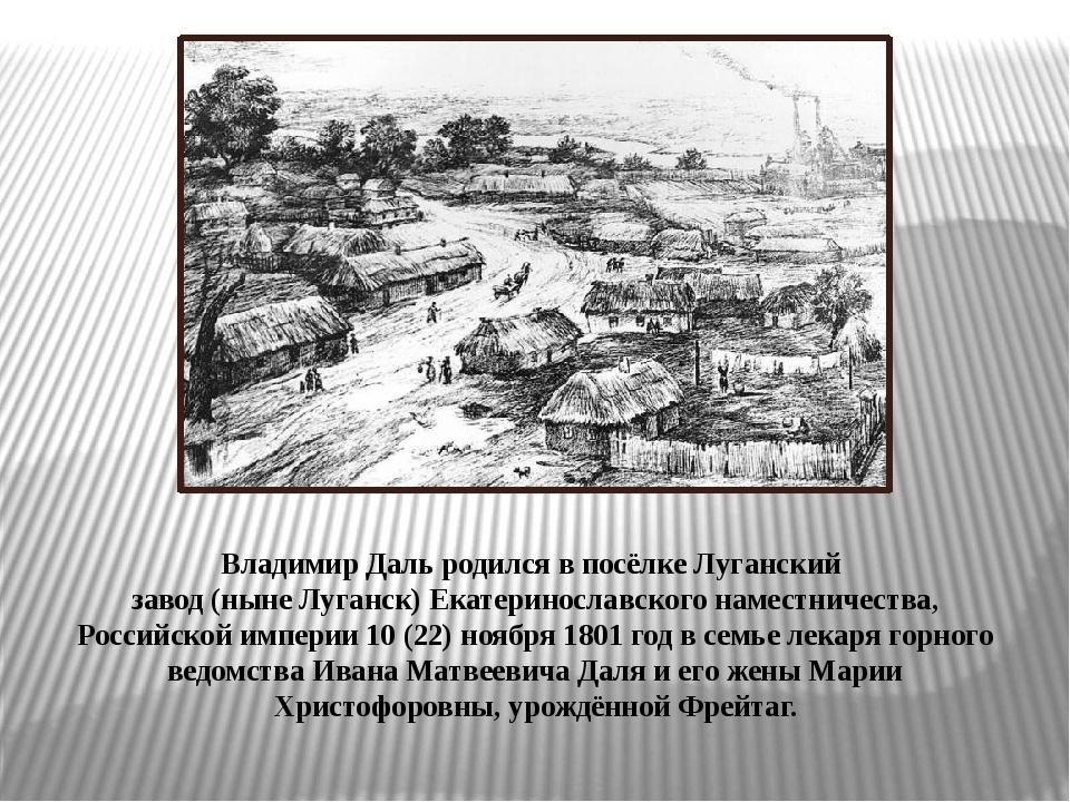 Владимир Даль родился в посёлкеЛуганский завод(нынеЛуганск)Екатеринославс...