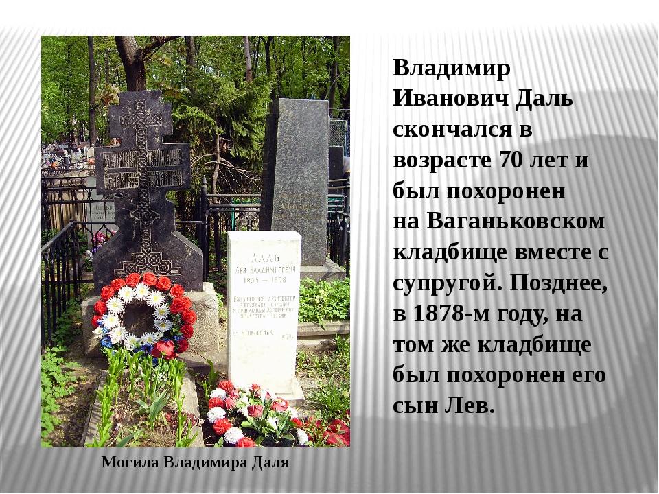 Владимир Иванович Даль скончался в возрасте 70 лет и был похоронен наВаганьк...
