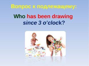 Вопрос к подлежащему: Who has been drawing since 3 o'clock?