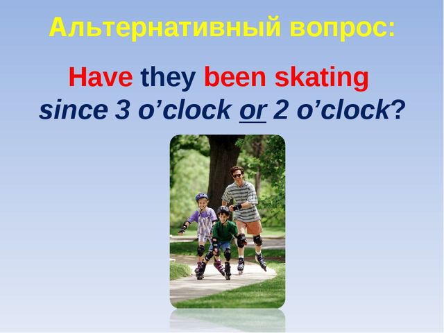 Альтернативный вопрос: Have they been skating since 3 o'clock or 2 o'clock?