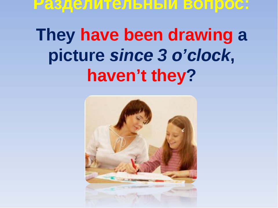 Разделительный вопрос: They have been drawing a picture since 3 o'clock, have...