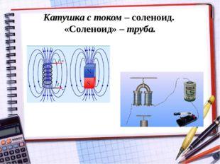 Катушка с током – соленоид. «Соленоид» – труба.