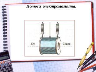Полюса электромагнита.
