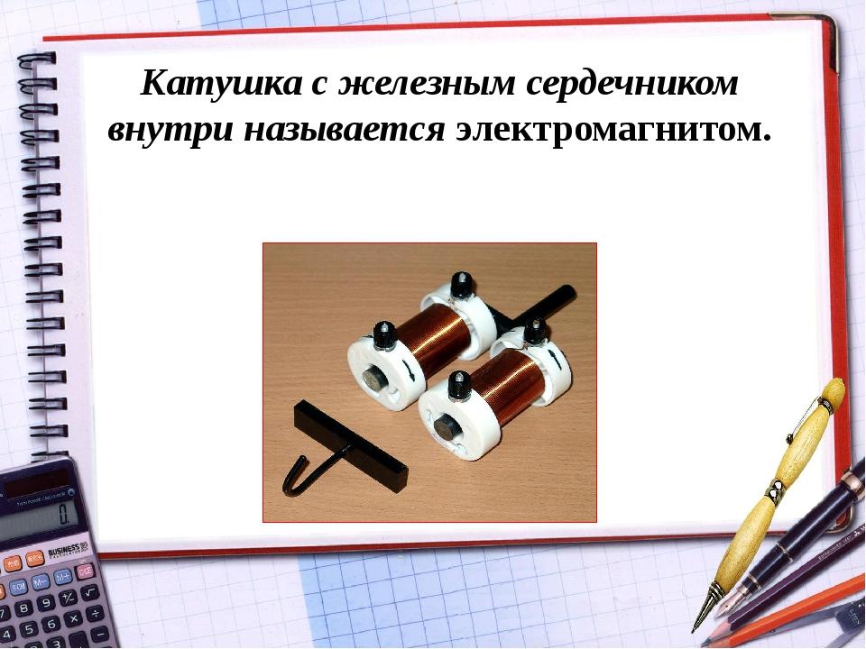 Катушка с железным сердечником внутри называется электромагнитом.