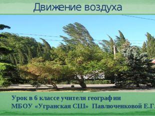 Движение воздуха Урок в 6 классе учителя географии МБОУ «Угранская СШ» Павлюч