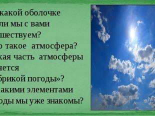 По какой оболочке Земли мы с вами путешествуем? Что такое атмосфера? Какая