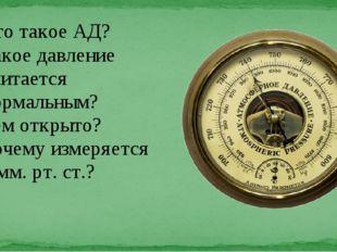 - Что такое АД? -Какое давление считается нормальным? -Кем открыто? -Почему и