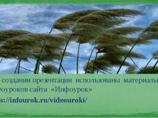 При создании презентации использованы материалы видеоуроков сайта «Инфоурок»