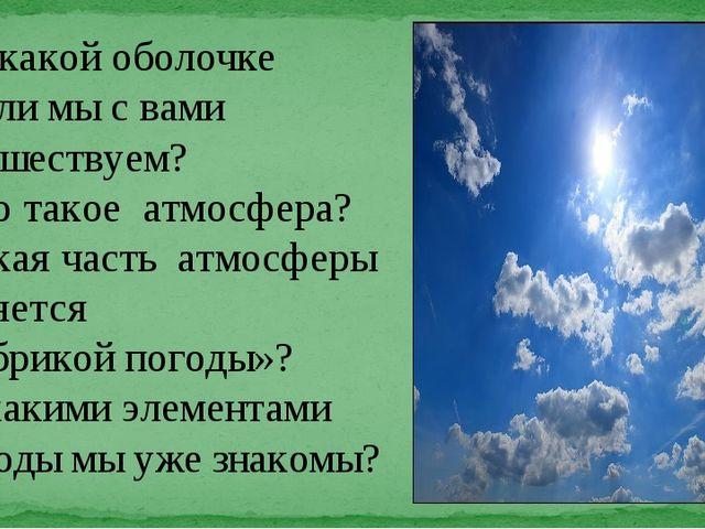 По какой оболочке Земли мы с вами путешествуем? Что такое атмосфера? Какая...