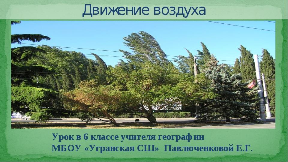 Движение воздуха Урок в 6 классе учителя географии МБОУ «Угранская СШ» Павлюч...