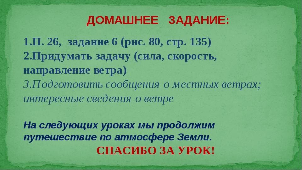 ДОМАШНЕЕ ЗАДАНИЕ: П. 26, задание 6 (рис. 80, стр. 135) Придумать задачу (сила...