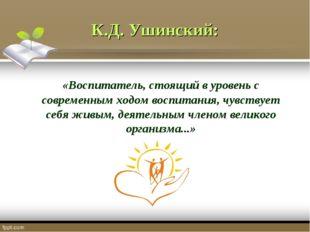К.Д. Ушинский: «Воспитатель, стоящий в уровень с современным ходом воспитания