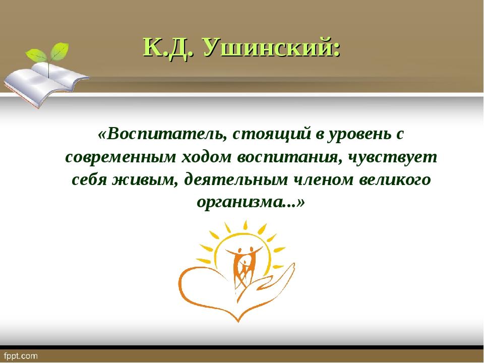 К.Д. Ушинский: «Воспитатель, стоящий в уровень с современным ходом воспитания...
