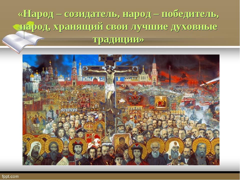 «Народ – созидатель, народ – победитель, народ, хранящий свои лучшие духовные...