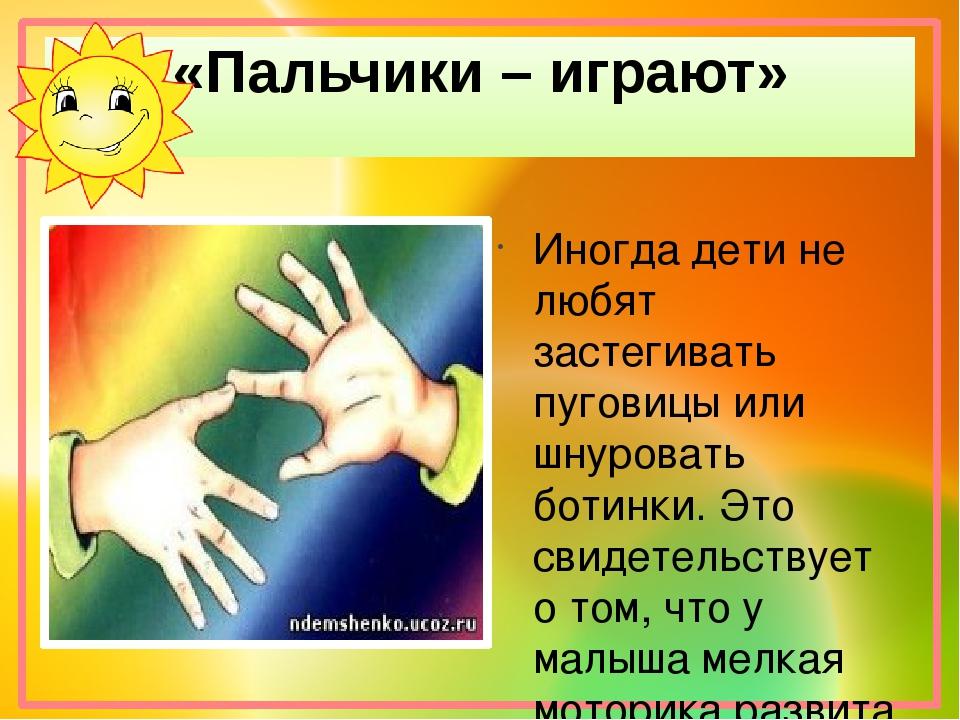 «Пальчики – играют» Иногда дети не любят застегивать пуговицы или шнуровать...