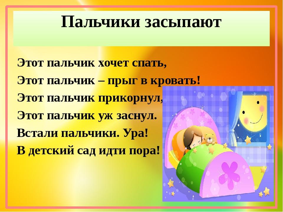 Пальчики засыпают Этот пальчик хочет спать, Этот пальчик – прыг в кровать!...