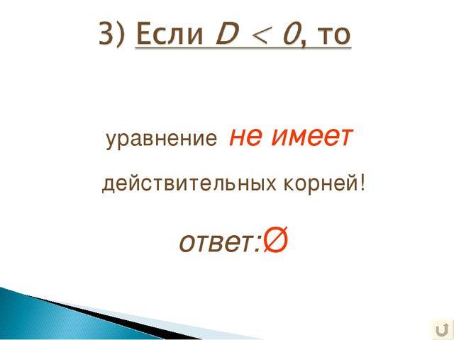 уравнение не имеет действительных корней! ответ:Ø