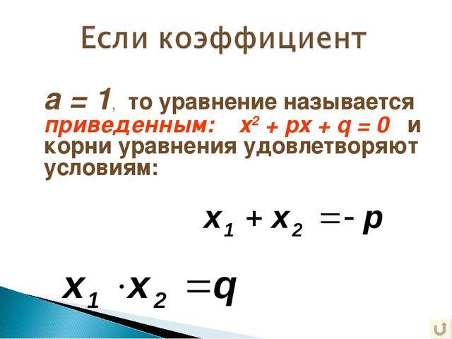 а = 1, то уравнение называется приведенным: х2 + px + q = 0 и корни уравнения...