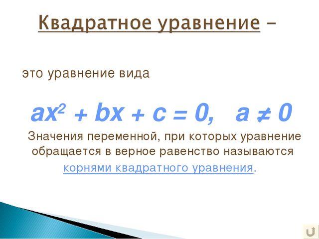 это уравнение вида ax2 + bx + c = 0, a ≠ 0 Значения переменной, при которых...