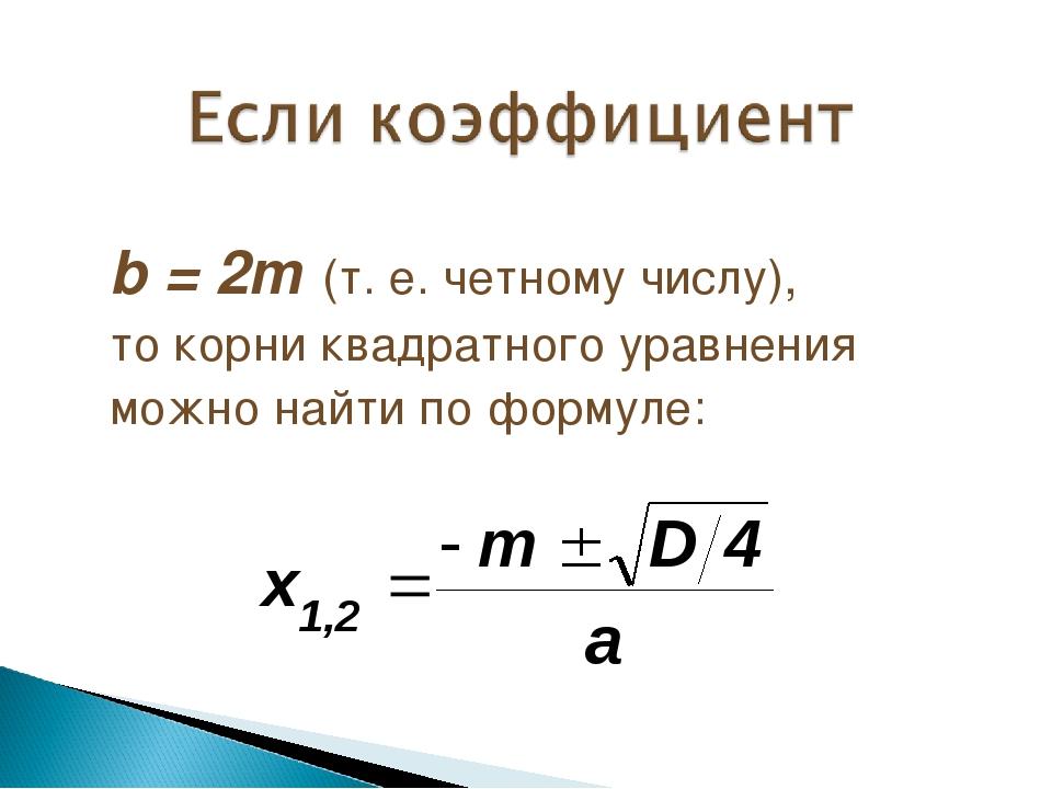 b = 2m (т. е. четному числу), то корни квадратного уравнения можно найти по ф...