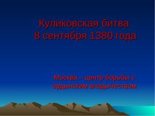 Куликовская битва 8 сентября 1380 года Москва – центр борьбы с ордынским влад