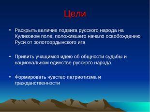 Цели Раскрыть величие подвига русского народа на Куликовом поле, положившего