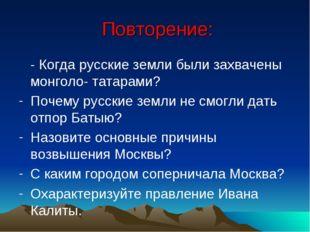 Повторение: - Когда русские земли были захвачены монголо- татарами? Почему р