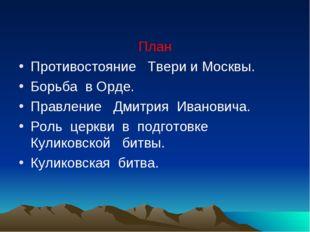 План Противостояние Твери и Москвы. Борьба в Орде. Правление Дмитрия Иванови