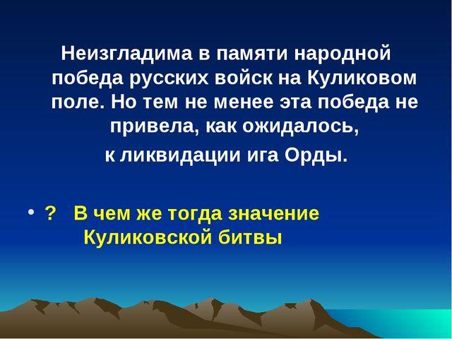 Неизгладима в памяти народной победа русских войск на Куликовом поле. Но тем...