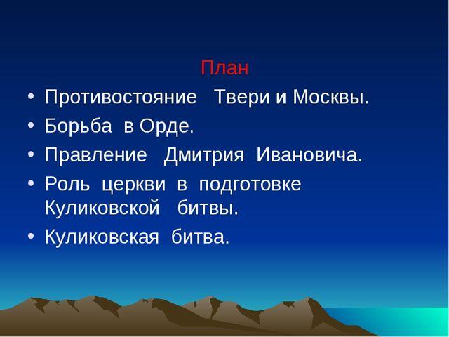 План Противостояние Твери и Москвы. Борьба в Орде. Правление Дмитрия Иванови...