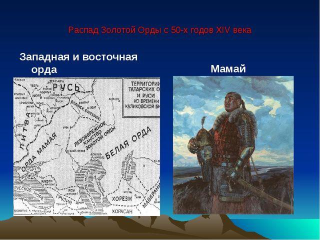 Распад Золотой Орды с 50-х годов XIV века Западная и восточная орда Мамай