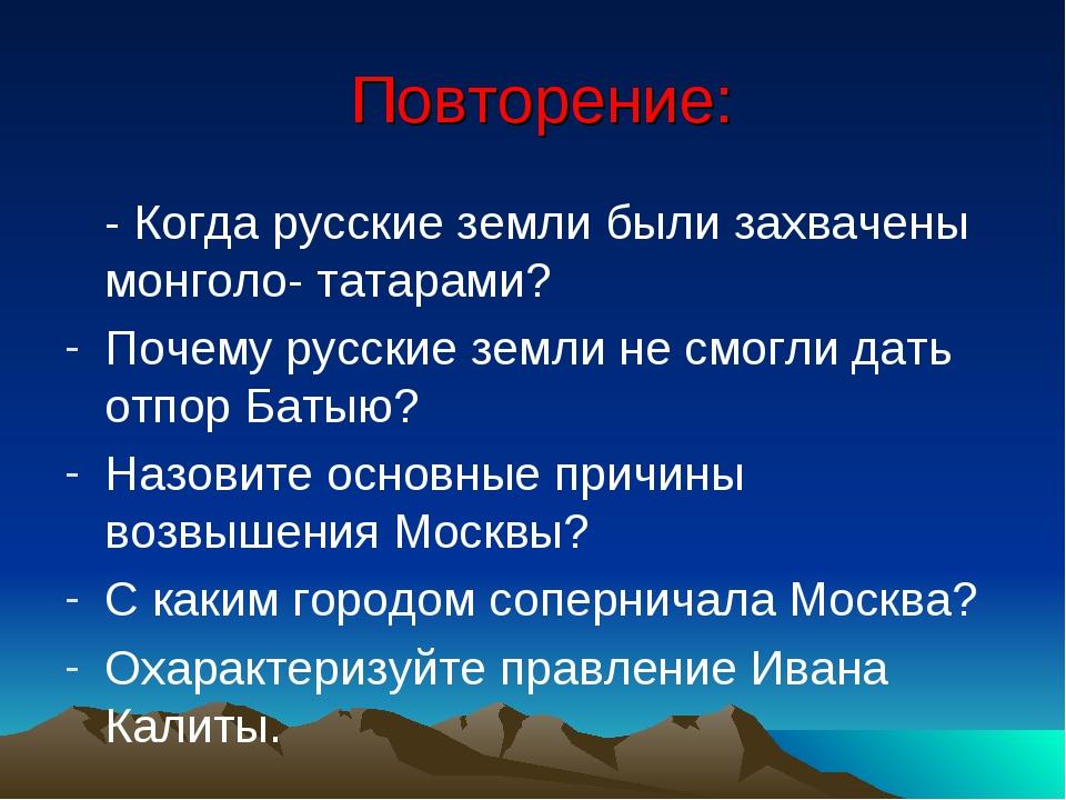 Повторение: - Когда русские земли были захвачены монголо- татарами? Почему р...